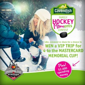 Cavendish Farms – Family Hockey Moments – Win a trip for 4 to the 2017 Mastercard Memorial Cup PLUS $2,000 in spending money
