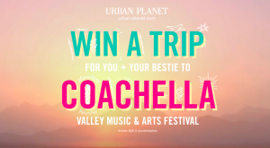 Urban Planet – Win 1 of 3 prize packages including a trip for 2 to Palm Spring plus accommodation & 2 concert tickets to the Coachella Valley Music and Arts Festival