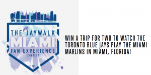 The Jaywalk – Miami Fan Experience – Win a trip for 2 to watch the Toronto Blue Jays in Miami valued at $3,000 CAD